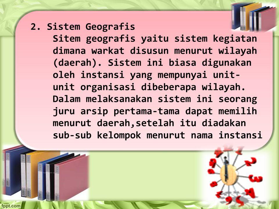 2. Sistem Geografis Sitem geografis yaitu sistem kegiatan dimana warkat disusun menurut wilayah (daerah). Sistem ini biasa digunakan oleh instansi yan