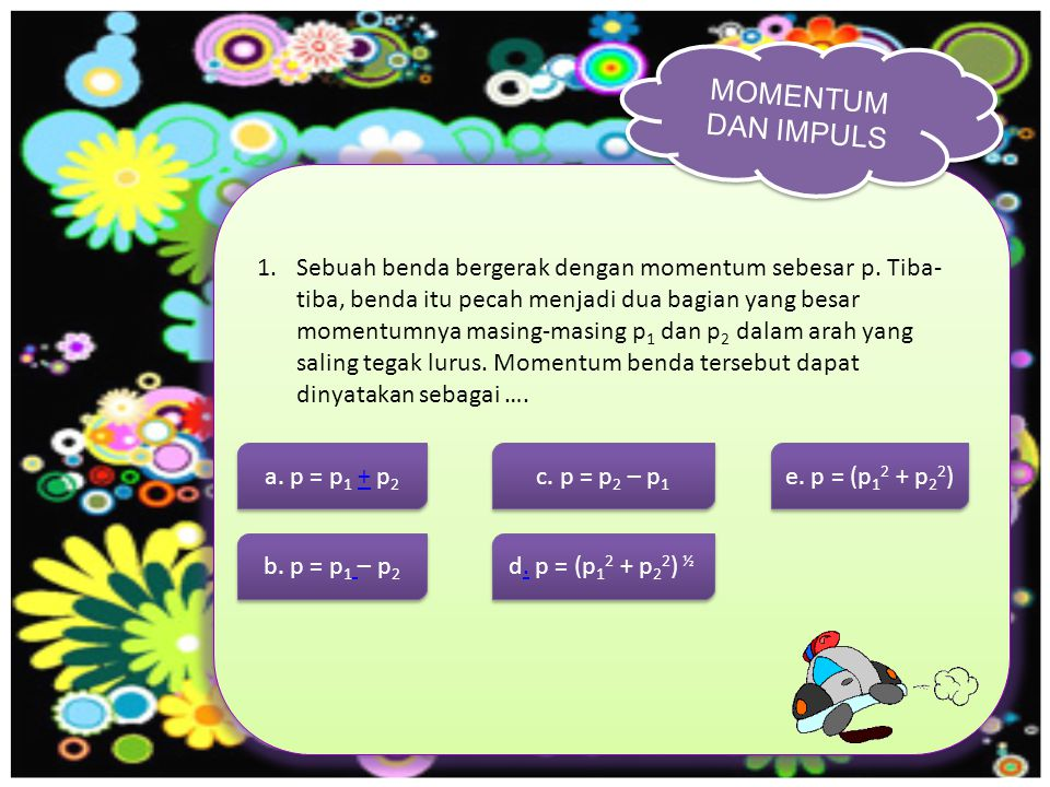 MOMENTUM DAN IMPULS 1.Sebuah benda bergerak dengan momentum sebesar p.