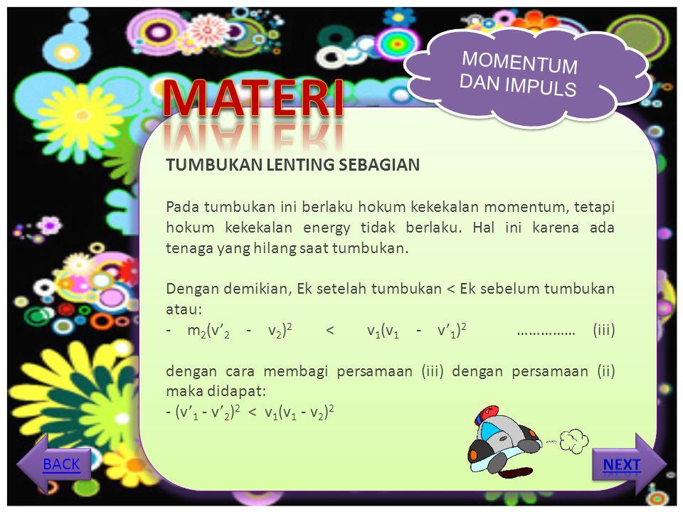 MOMENTUM DAN IMPULS TUMBUKAN TAK LENTING SAMA SEKALI Pada tumbukan tidak lenting sama sekali, setelah tumbukan kedua benda menjadi satu dan bergerak bersama-sama (v1' = v2' = v') sehingga pada tumbukan tidak lenting sama sekali:- berlaku hukum kekekalan momentum m1v1 + m2v2 = (m1 + m2)v - koefisien restitusi: e = 0 MENU MATERI ANIMASI VIDEO SOAL LATIHAN BACK