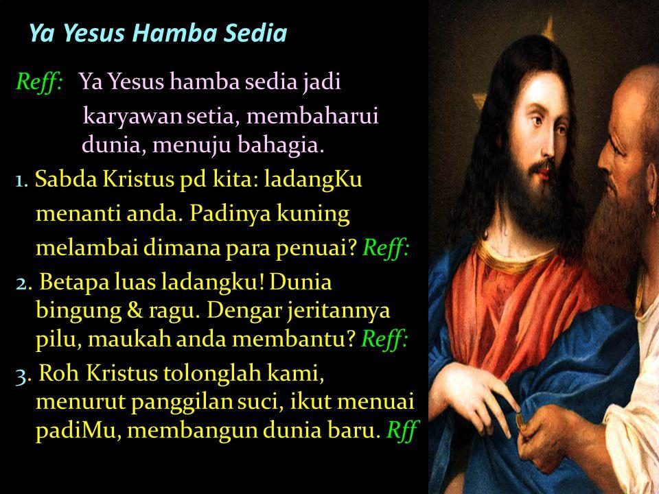 Reff: Ya Yesus hamba sedia jadi karyawan setia, membaharui dunia, menuju bahagia. 1. Sabda Kristus pd kita: ladangKu menanti anda. Padinya kuning mela