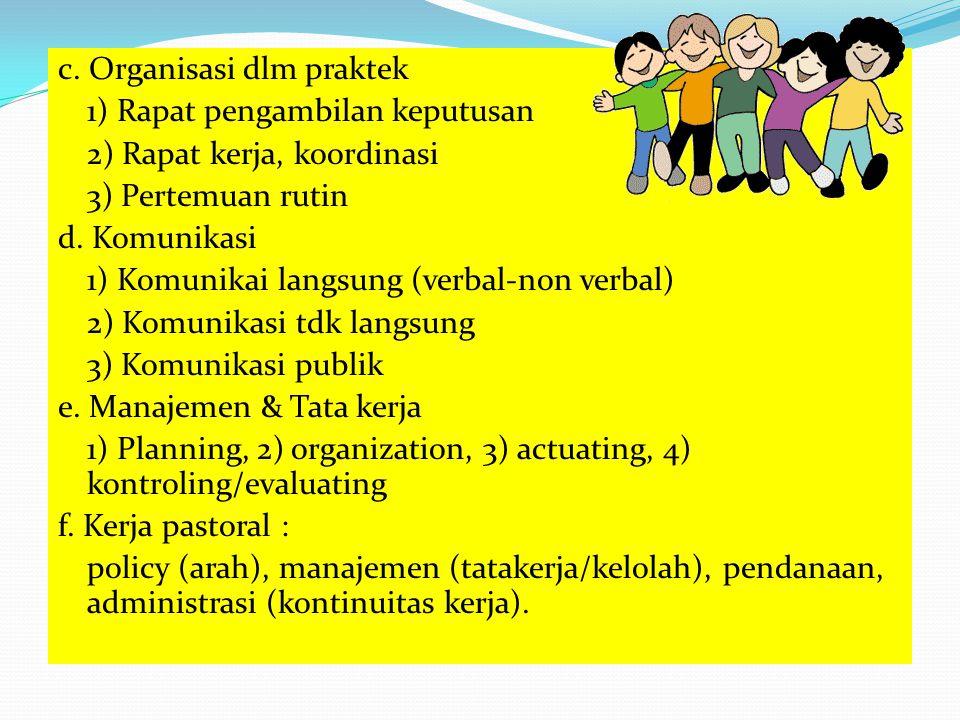 c. Organisasi dlm praktek 1) Rapat pengambilan keputusan 2) Rapat kerja, koordinasi 3) Pertemuan rutin d. Komunikasi 1) Komunikai langsung (verbal-non