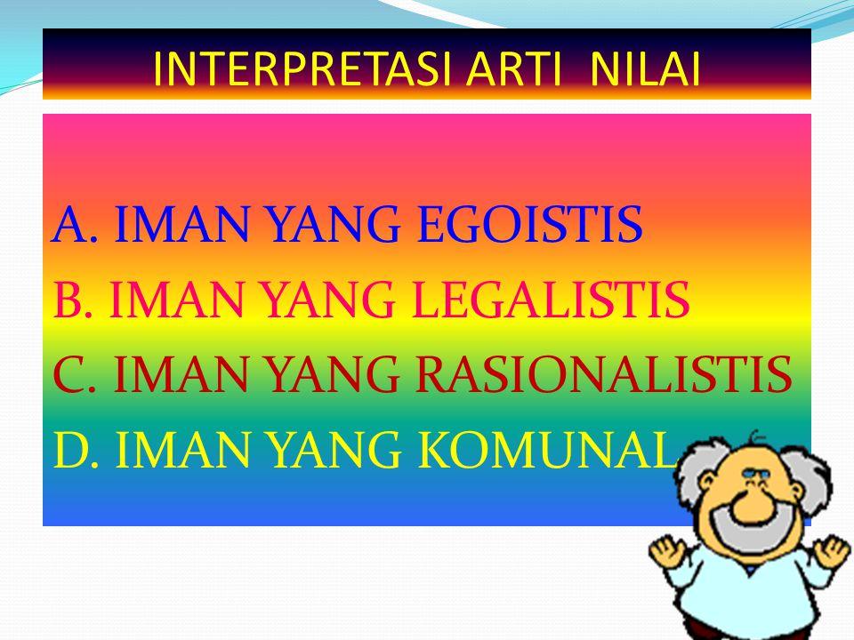INTERPRETASI ARTI NILAI A. IMAN YANG EGOISTIS B. IMAN YANG LEGALISTIS C. IMAN YANG RASIONALISTIS D. IMAN YANG KOMUNAL