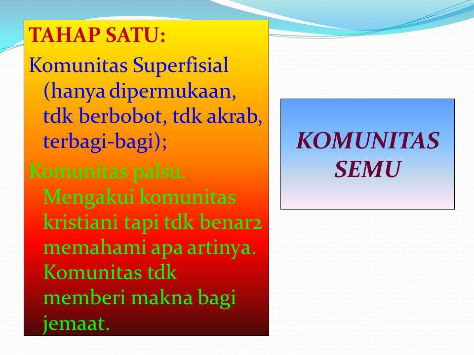 TAHAP SATU: Komunitas Superfisial (hanya dipermukaan, tdk berbobot, tdk akrab, terbagi-bagi); Komunitas palsu. Mengakui komunitas kristiani tapi tdk b