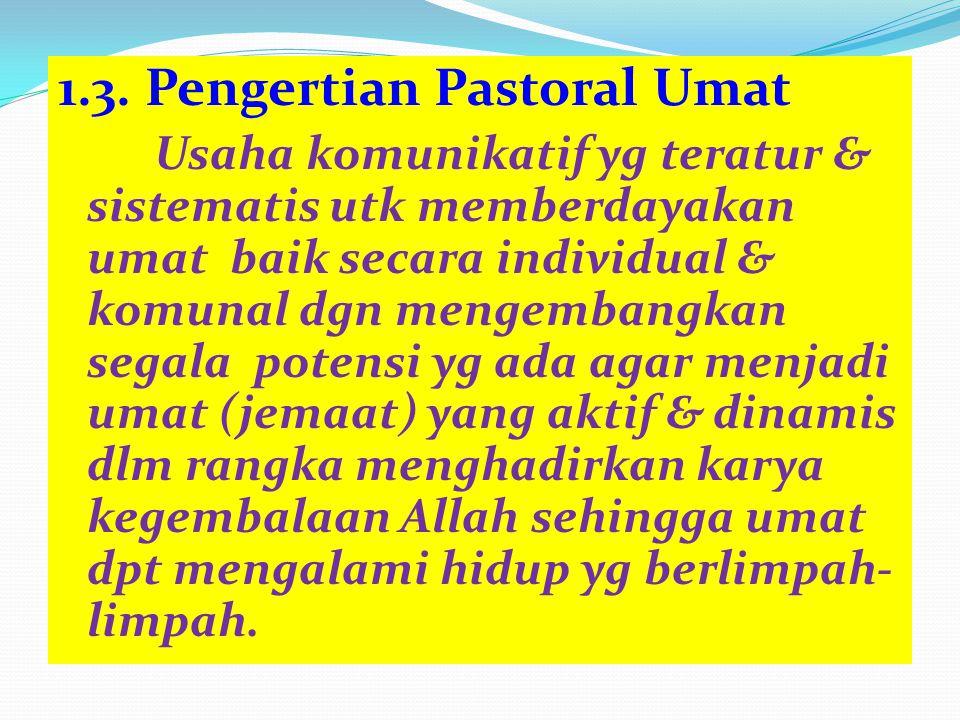 1.3. Pengertian Pastoral Umat Usaha komunikatif yg teratur & sistematis utk memberdayakan umat baik secara individual & komunal dgn mengembangkan sega