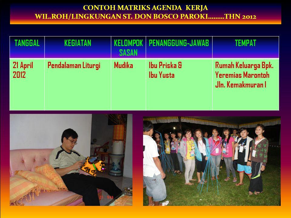 CONTOH MATRIKS AGENDA KERJA WIL.ROH/LINGKUNGAN ST. DON BOSCO PAROKI………THN 2012 TANGGALKEGIATANKELOMPOK SASAN PENANGGUNG-JAWABTEMPAT 21 April 2012 Pend