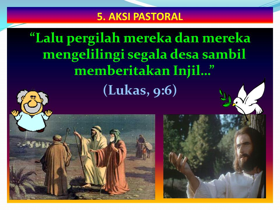 """5. AKSI PASTORAL """"Lalu pergilah mereka dan mereka mengelilingi segala desa sambil memberitakan Injil…"""" (Lukas, 9:6)"""