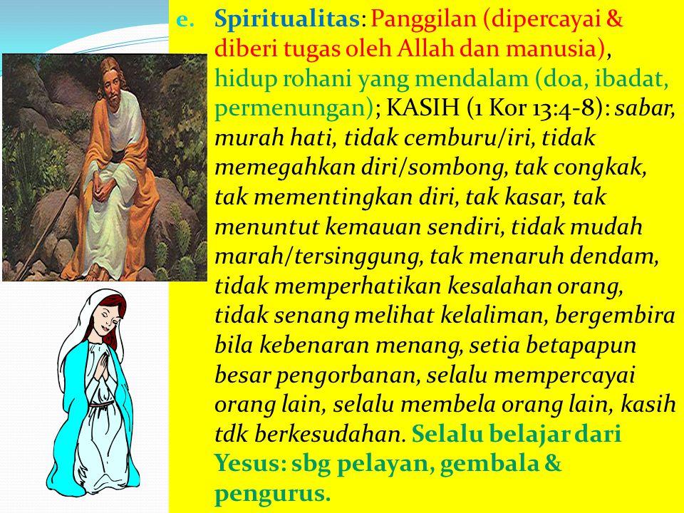 e. Spiritualitas: Panggilan (dipercayai & diberi tugas oleh Allah dan manusia), hidup rohani yang mendalam (doa, ibadat, permenungan); KASIH (1 Kor 13