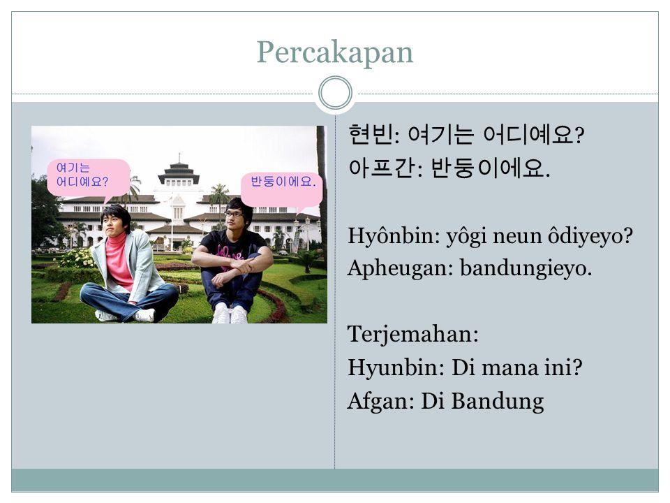 Percakapan 현빈 : 여기는 어디예요 ? 아프간 : 반둥이에요. Hyônbin: yôgi neun ôdiyeyo? Apheugan: bandungieyo. Terjemahan: Hyunbin: Di mana ini? Afgan: Di Bandung