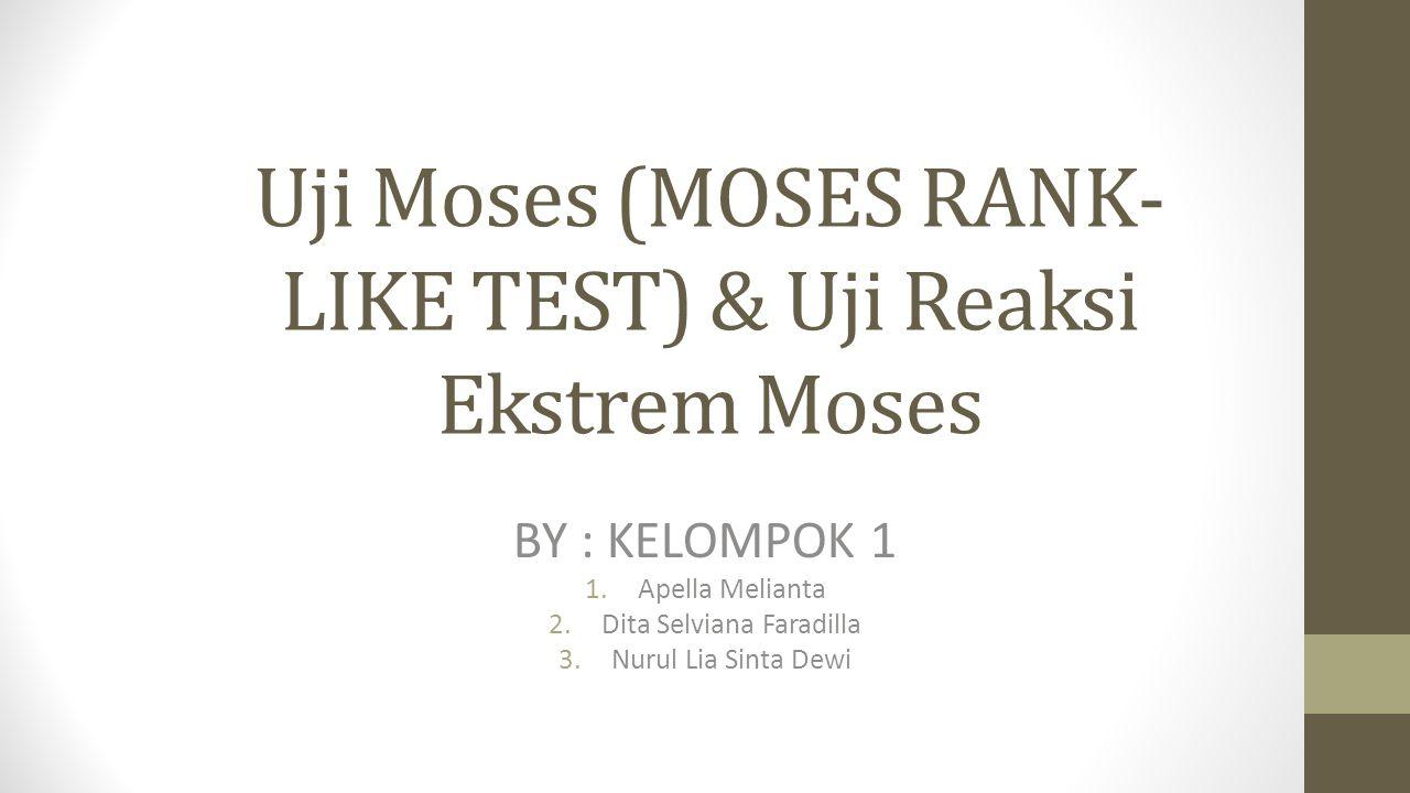 Uji Moses (MOSES RANK- LIKE TEST) & Uji Reaksi Ekstrem Moses BY : KELOMPOK 1 1.Apella Melianta 2.Dita Selviana Faradilla 3.Nurul Lia Sinta Dewi