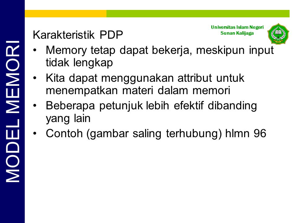 Universitas Islam Negeri Sunan Kalijaga Karakteristik PDP Memory tetap dapat bekerja, meskipun input tidak lengkap Kita dapat menggunakan attribut untuk menempatkan materi dalam memori Beberapa petunjuk lebih efektif dibanding yang lain Contoh (gambar saling terhubung) hlmn 96 MODEL MEMORI