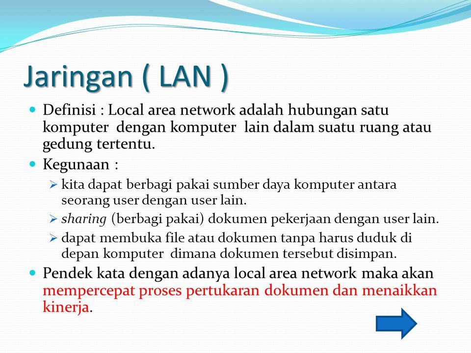 Jaringan ( LAN ) Definisi : Local area network adalah hubungan satu komputer dengan komputer lain dalam suatu ruang atau gedung tertentu. Kegunaan : 