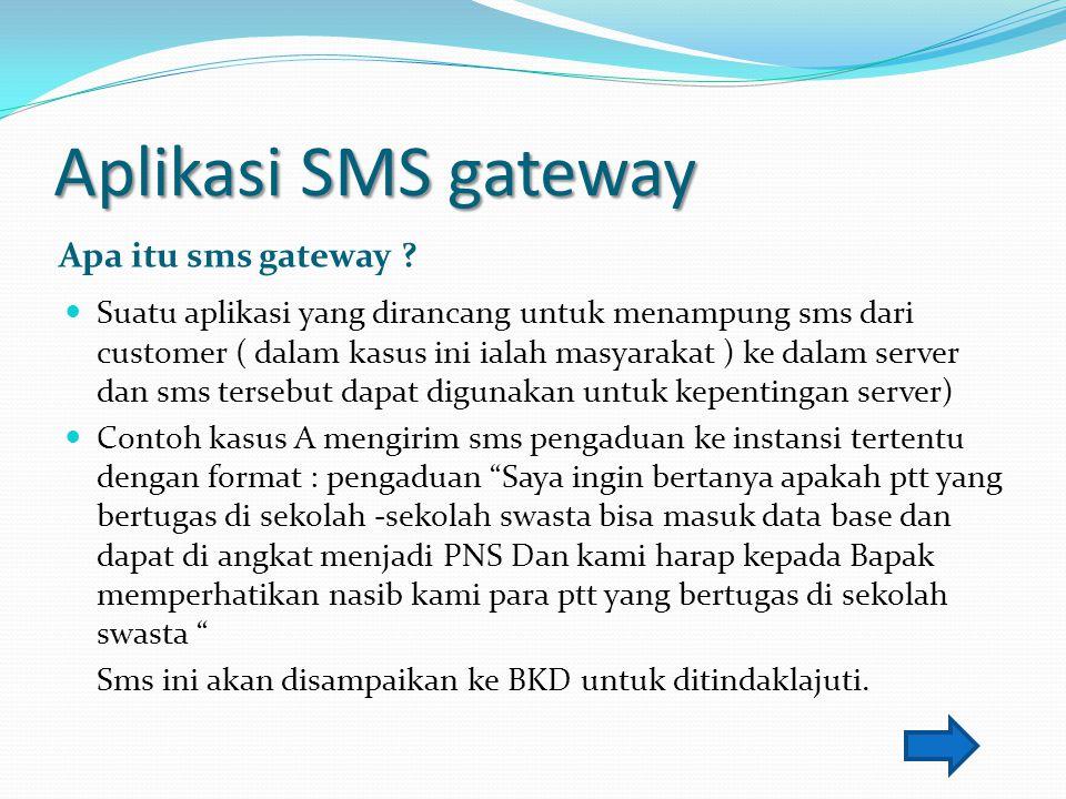 Aplikasi SMS gateway Apa itu sms gateway ? Suatu aplikasi yang dirancang untuk menampung sms dari customer ( dalam kasus ini ialah masyarakat ) ke dal