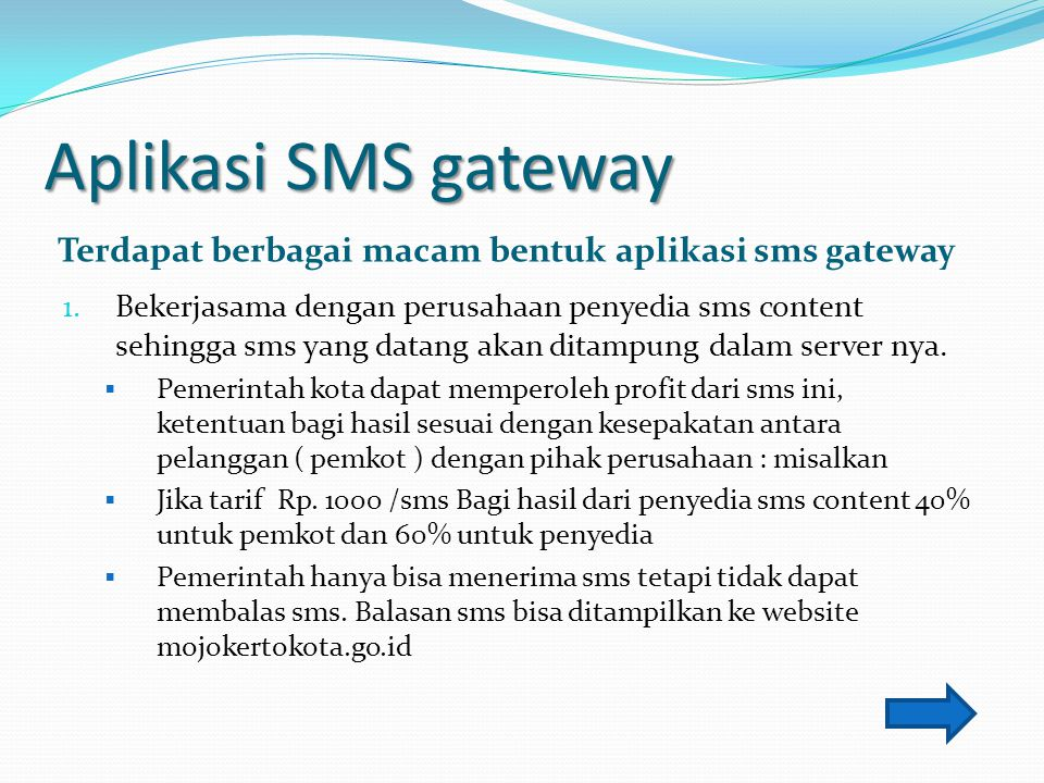 Aplikasi SMS gateway Terdapat berbagai macam bentuk aplikasi sms gateway 1. Bekerjasama dengan perusahaan penyedia sms content sehingga sms yang datan