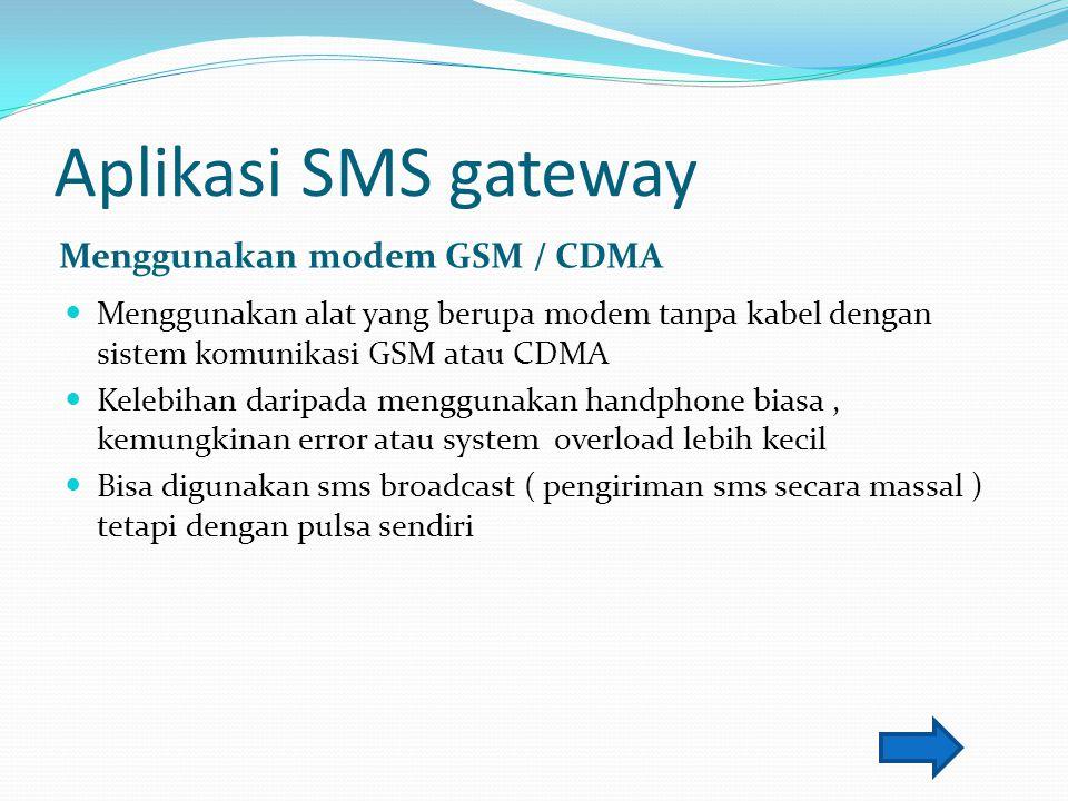Aplikasi SMS gateway Menggunakan modem GSM / CDMA Menggunakan alat yang berupa modem tanpa kabel dengan sistem komunikasi GSM atau CDMA Kelebihan dari