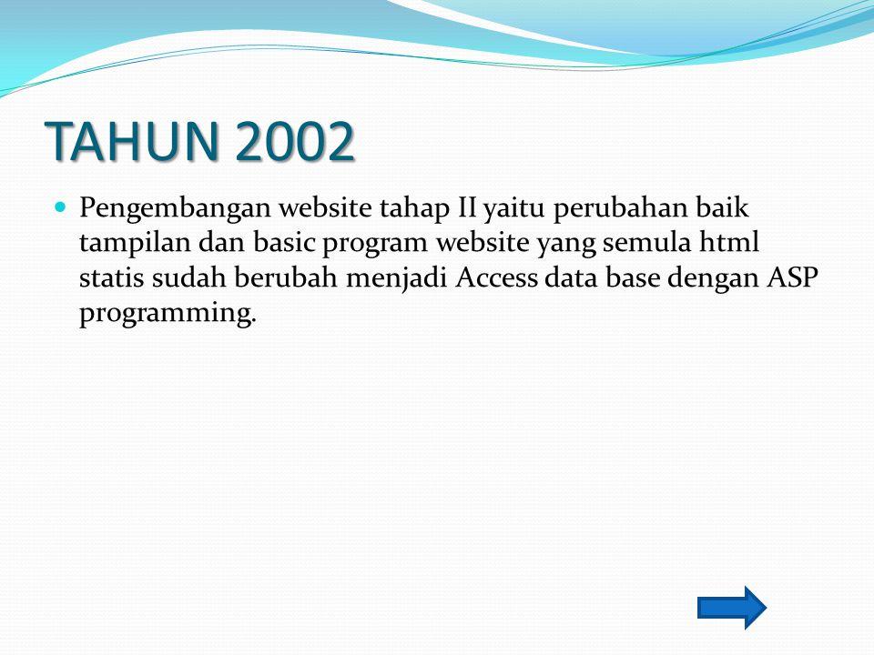 TAHUN 2002 Pengembangan website tahap II yaitu perubahan baik tampilan dan basic program website yang semula html statis sudah berubah menjadi Access