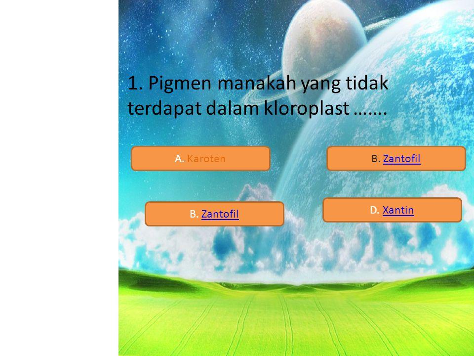 1. Pigmen manakah yang tidak terdapat dalam kloroplast ……. A. KarotenB. Zantofil B. Zantofil D. Xantin