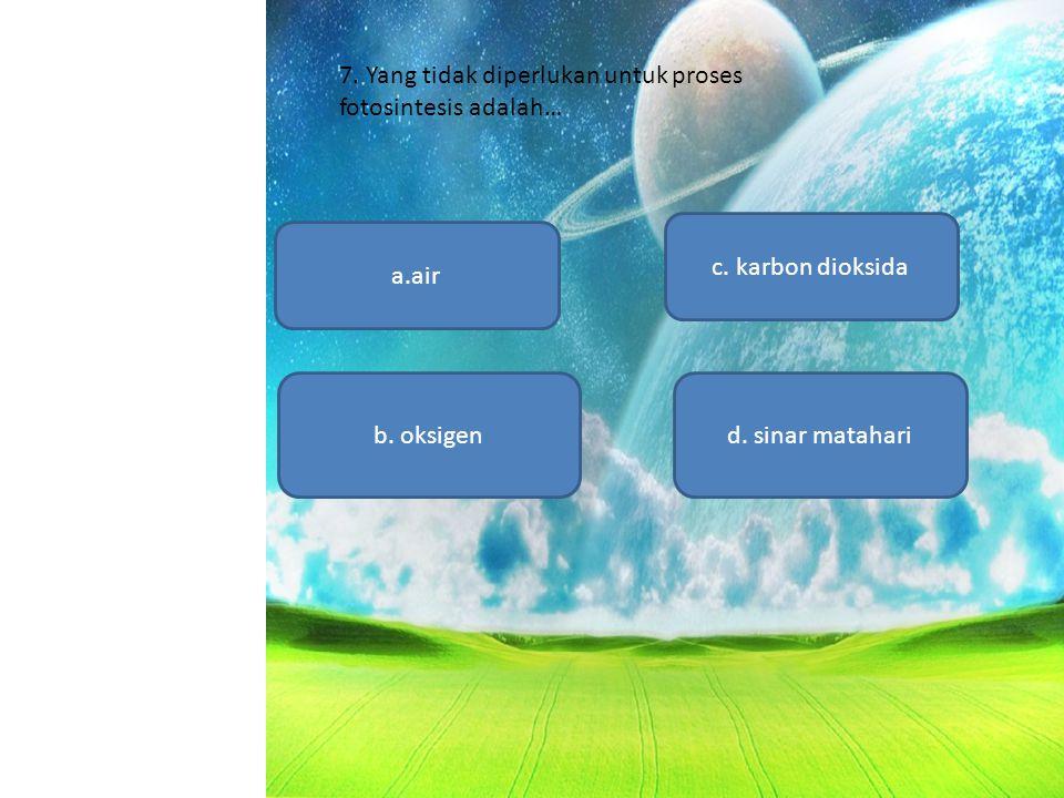 a.air b. oksigen c. karbon dioksida d. sinar matahari 7. Yang tidak diperlukan untuk proses fotosintesis adalah…