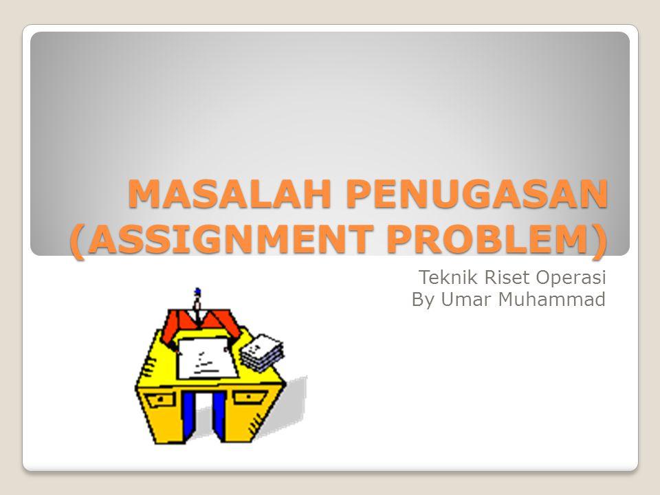 MASALAH PENUGASAN (ASSIGNMENT PROBLEM) Teknik Riset Operasi By Umar Muhammad