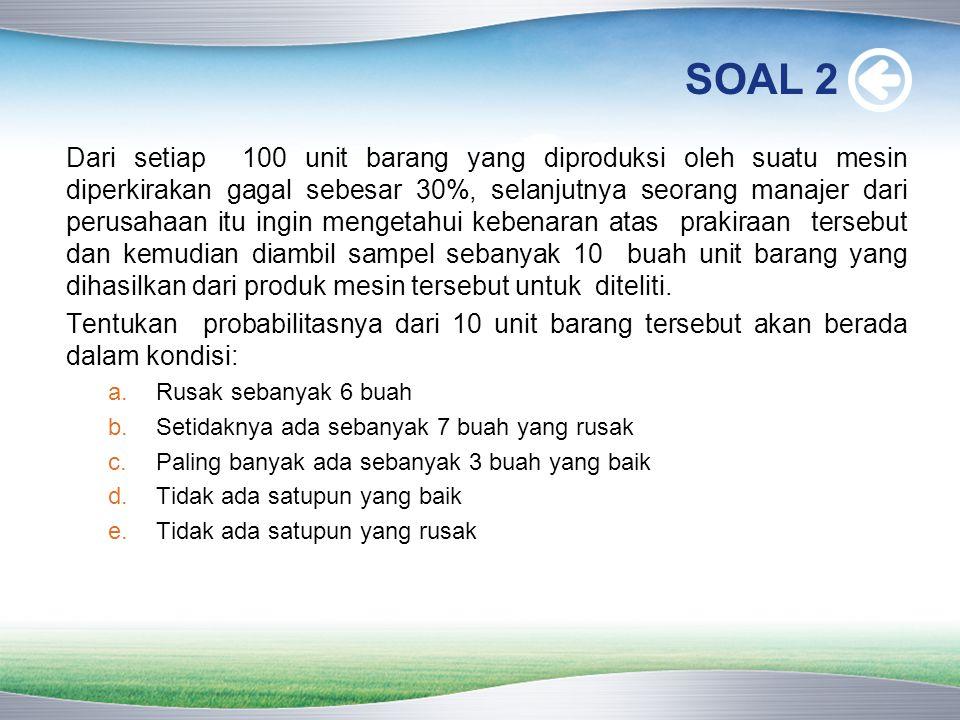 SOAL 2 Dari setiap 100 unit barang yang diproduksi oleh suatu mesin diperkirakan gagal sebesar 30%, selanjutnya seorang manajer dari perusahaan itu in