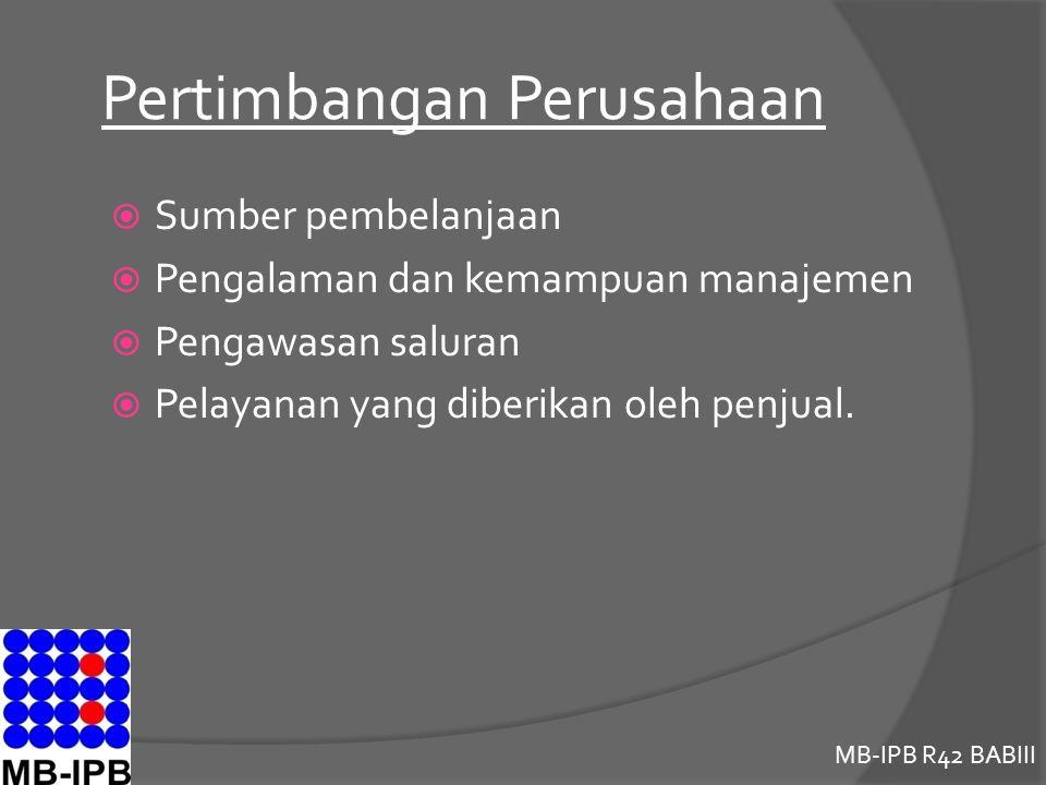 MB-IPB R42 BABIII Pertimbangan Perusahaan  Sumber pembelanjaan  Pengalaman dan kemampuan manajemen  Pengawasan saluran  Pelayanan yang diberikan oleh penjual.