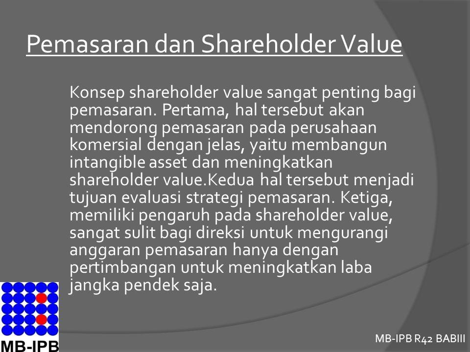 MB-IPB R42 BABIII Pemasaran dan Shareholder Value Konsep shareholder value sangat penting bagi pemasaran. Pertama, hal tersebut akan mendorong pemasar