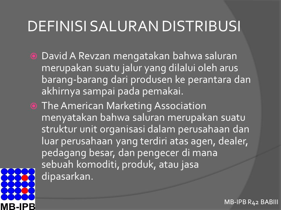 MB-IPB R42 BABIII DEFINISI SALURAN DISTRIBUSI  Secara luas, merupakan sekelompok pedagang dan agen perusahaan yang mengkombinasikan antara pemindahan fisik dan nama dari suatu produk yang menciptakan kegunaan bagi pasar tertentu  Menurut Davis (2007), merupakan sarana bagi pemasar untuk menentukan bagaimana dan dimana konsumen akan membeli barang yang diperlukan
