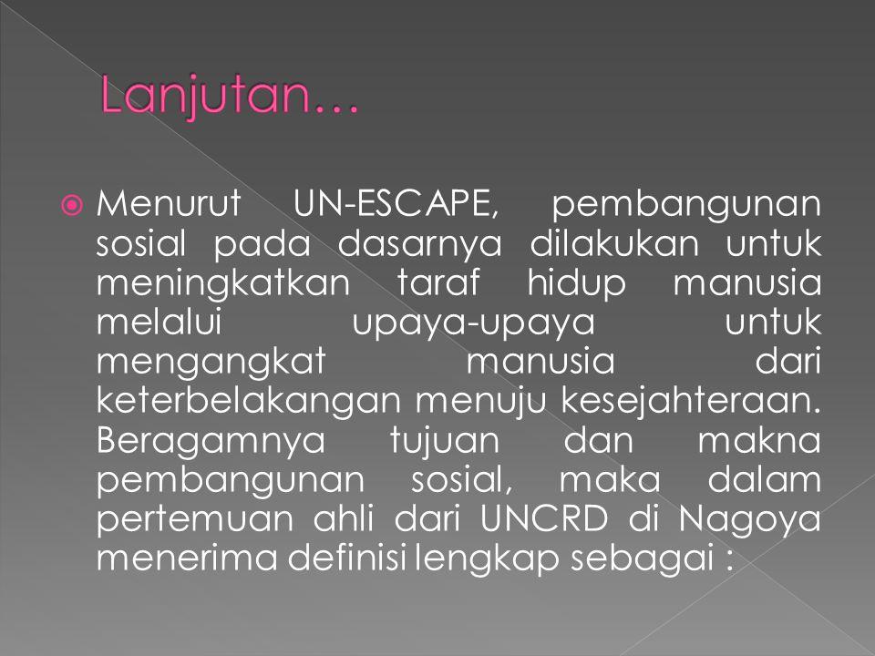  Menurut UN-ESCAPE, pembangunan sosial pada dasarnya dilakukan untuk meningkatkan taraf hidup manusia melalui upaya-upaya untuk mengangkat manusia da