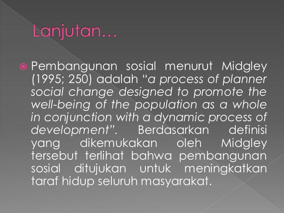  Sementara Edi Suharto mengartikan Pembangunan Sosial sebagai pendekatan pembangunan yang bertujuan meningkatkan kualitas kehidupan manusia secara paripurna, yakni memenuhi kebutuhan manusia yang terentang mulai dari kebutuhan fisik sampai sosial