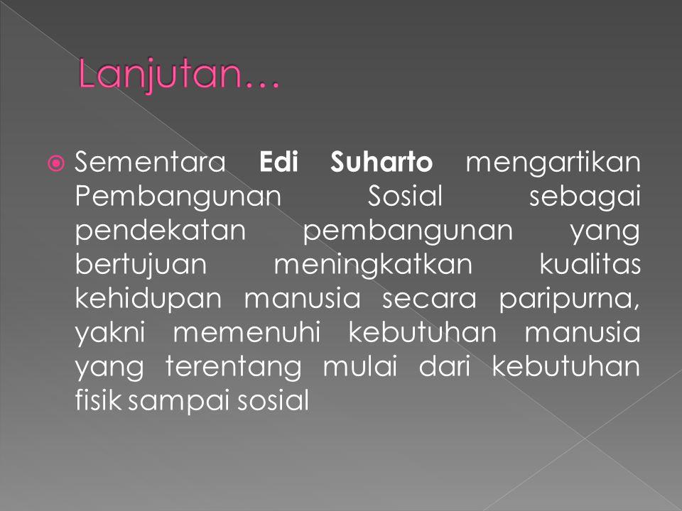  Sementara Edi Suharto mengartikan Pembangunan Sosial sebagai pendekatan pembangunan yang bertujuan meningkatkan kualitas kehidupan manusia secara pa