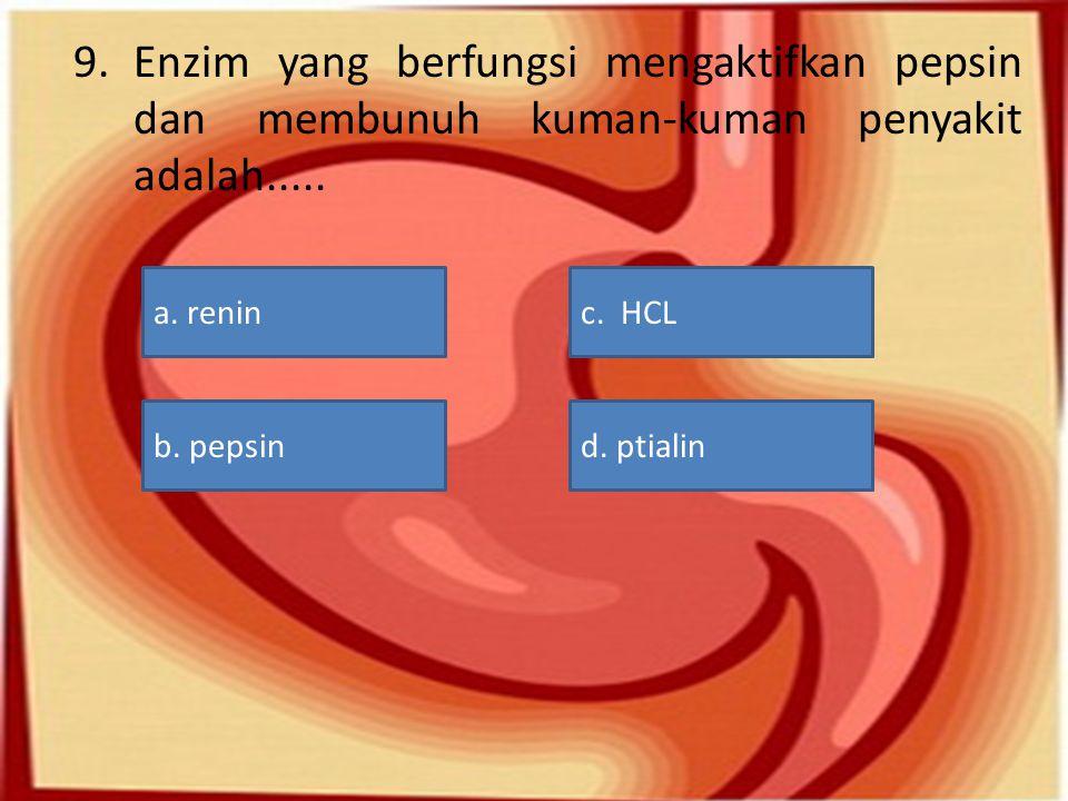 9.Enzim yang berfungsi mengaktifkan pepsin dan membunuh kuman-kuman penyakit adalah..... a. reninc. HCL d. ptialinb. pepsin