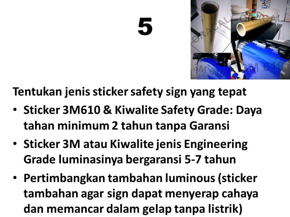 5 Tentukan jenis sticker safety sign yang tepat Sticker 3M610 & Kiwalite Safety Grade: Daya tahan minimum 2 tahun tanpa Garansi Sticker 3M atau Kiwalite jenis Engineering Grade luminasinya bergaransi 5-7 tahun Pertimbangkan tambahan luminous (sticker tambahan agar sign dapat menyerap cahaya dan memancar dalam gelap tanpa listrik)