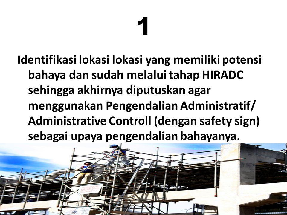 1 Identifikasi lokasi lokasi yang memiliki potensi bahaya dan sudah melalui tahap HIRADC sehingga akhirnya diputuskan agar menggunakan Pengendalian Administratif/ Administrative Controll (dengan safety sign) sebagai upaya pengendalian bahayanya.