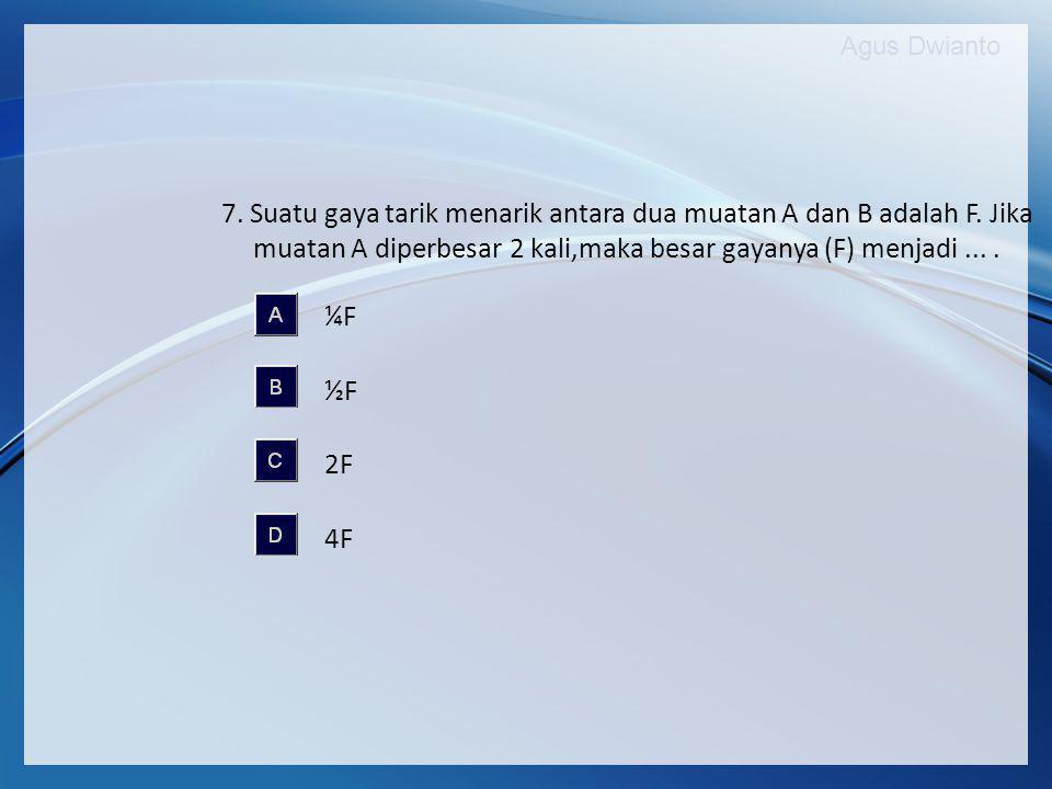 Agus Dwianto 7. Suatu gaya tarik menarik antara dua muatan A dan B adalah F. Jika muatan A diperbesar 2 kali,maka besar gayanya (F) menjadi.... ¼F ½F