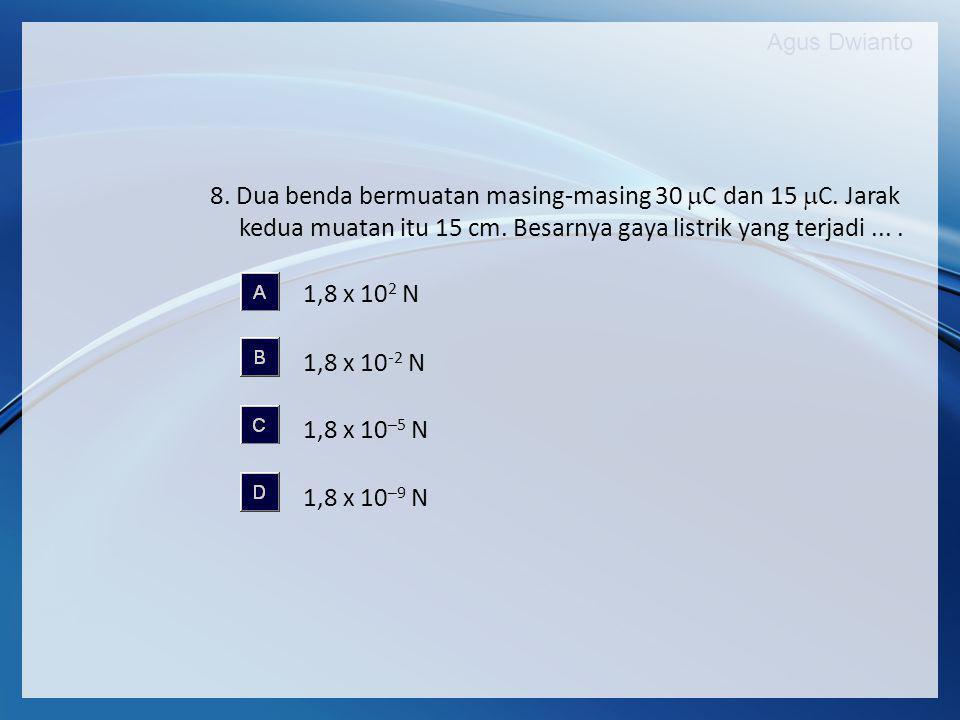 Agus Dwianto 8. Dua benda bermuatan masing-masing 30  C dan 15  C. Jarak kedua muatan itu 15 cm. Besarnya gaya listrik yang terjadi.... 1,8 x 10 2 N