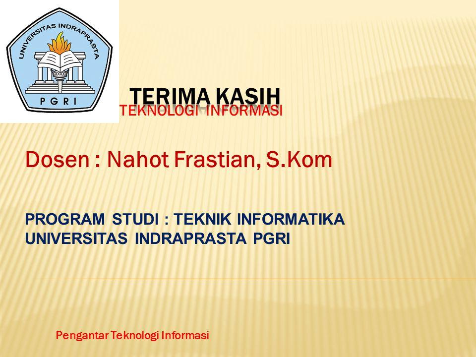 PENGANTAR TEKNOLOGI INFORMASI Dosen : Nahot Frastian, S.Kom PROGRAM STUDI : TEKNIK INFORMATIKA UNIVERSITAS INDRAPRASTA PGRI Pengantar Teknologi Informasi