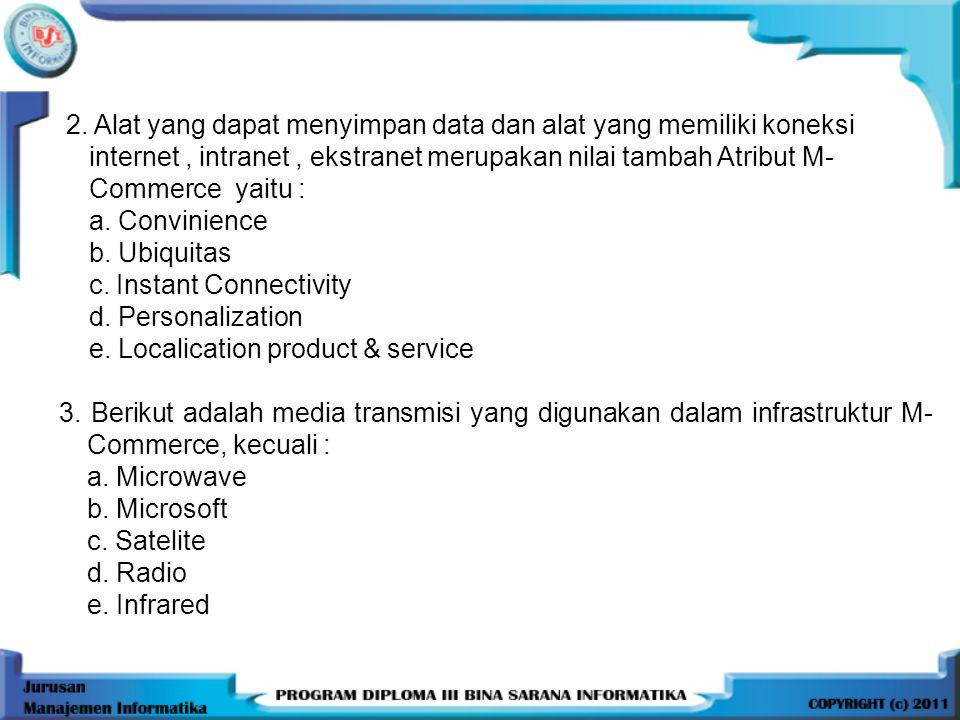 2. Alat yang dapat menyimpan data dan alat yang memiliki koneksi internet, intranet, ekstranet merupakan nilai tambah Atribut M- Commerce yaitu : a. C