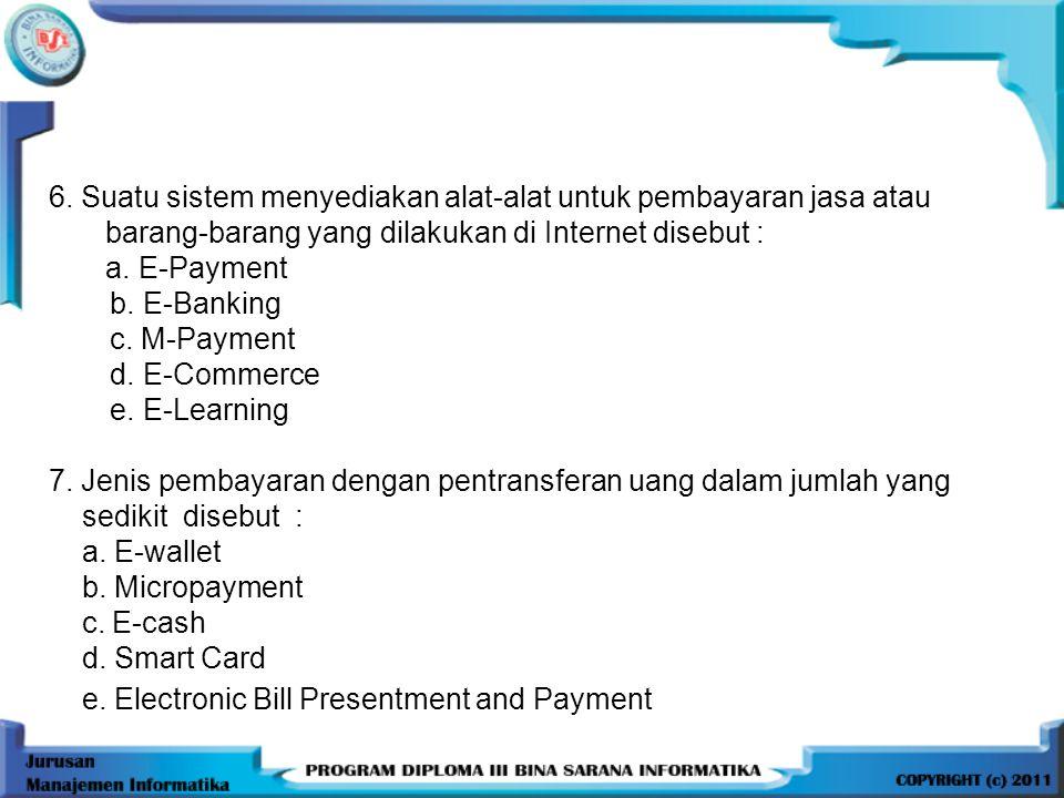 6. Suatu sistem menyediakan alat-alat untuk pembayaran jasa atau barang-barang yang dilakukan di Internet disebut : a. E-Payment b. E-Banking c. M-Pay