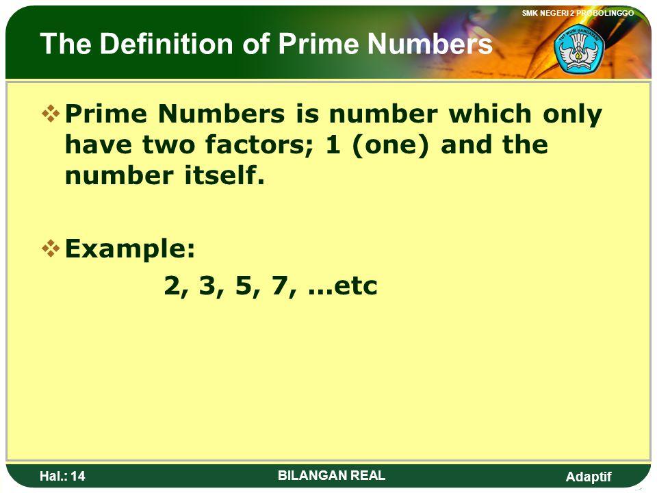 Adaptif SMK NEGERI 2 PROBOLINGGO Hal.: 13 BILANGAN REAL Pengertian Bilangan Prima BBilangan prima adalah bilangan yang hanya mempunyai dua faktor ya