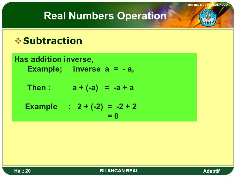 Adaptif SMK NEGERI 2 PROBOLINGGO Hal.: 19 BILANGAN REAL Operasi Bilangan Real  Pengurangan Memiliki invers penjumlahan, Misal; inversnya a = - a, seh