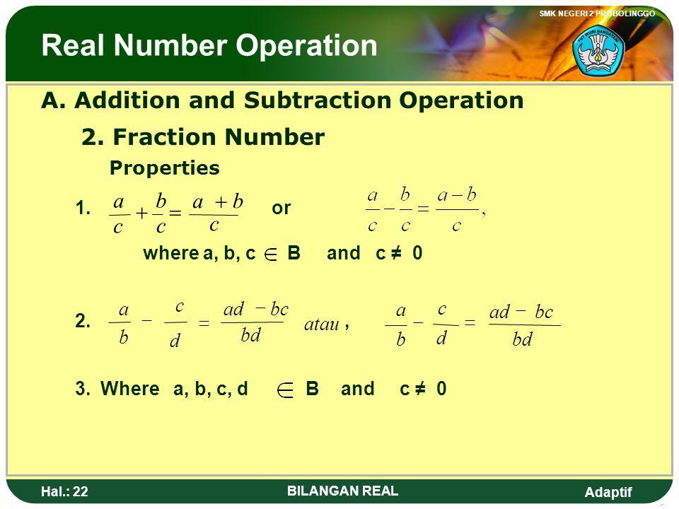 Adaptif SMK NEGERI 2 PROBOLINGGO Hal.: 21 BILANGAN REAL Operasi Bilangan Real A. Operasi Penjumlahan dan Pengurangan 2. Bilangan Pecahan Sifat – sifat