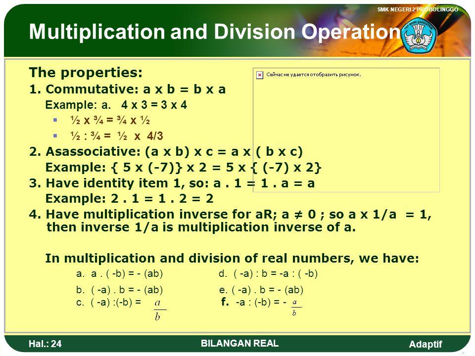 Adaptif SMK NEGERI 2 PROBOLINGGO Hal.: 23 BILANGAN REAL Operasi Perkalian dan Pembagian Sifat- sifat yang berlaku: 1. Komutatif, yaitu: a x b = b x a