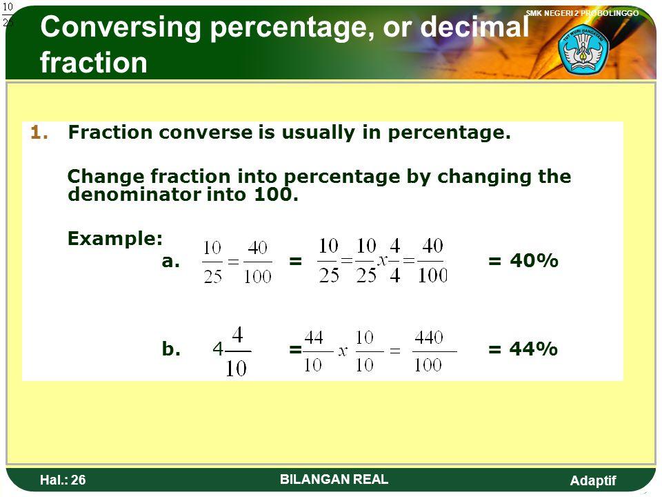 Adaptif SMK NEGERI 2 PROBOLINGGO Hal.: 25 BILANGAN REAL Mengkonversi bentuk persen, atau pecahan desimal 1.Konversi pecahan biasa kebentuk persen. Men