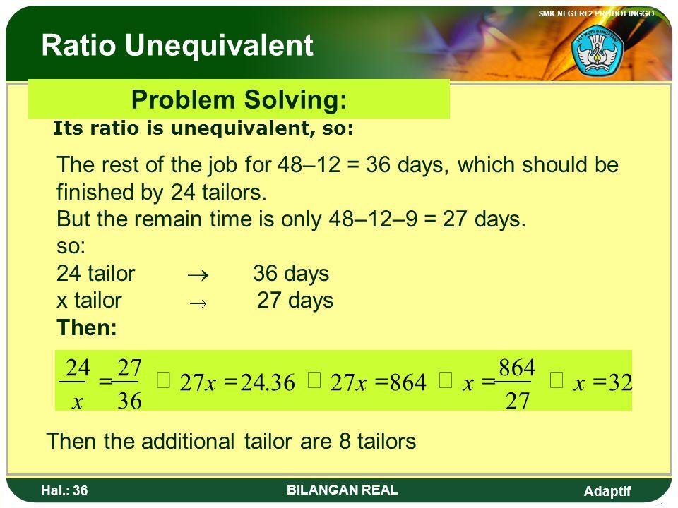 Adaptif SMK NEGERI 2 PROBOLINGGO Hal.: 35 BILANGAN REAL Perbandingan Berbalik Nilai Penyelesaian soal : Perbandingannya berbalik nilai, sehingga : Jad