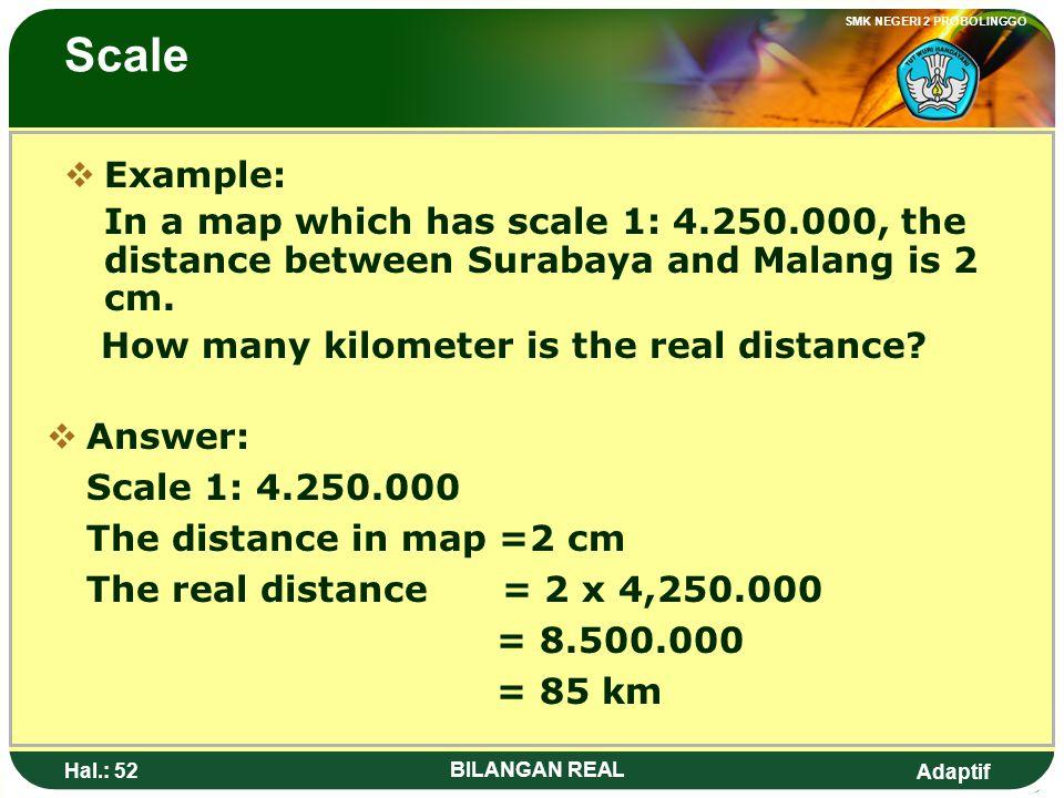 Adaptif SMK NEGERI 2 PROBOLINGGO Hal.: 51 BILANGAN REAL Skala CContoh: Pada sebuah peta dengan skala 1: 4.250.000, jarak antara Surabaya dan Malang
