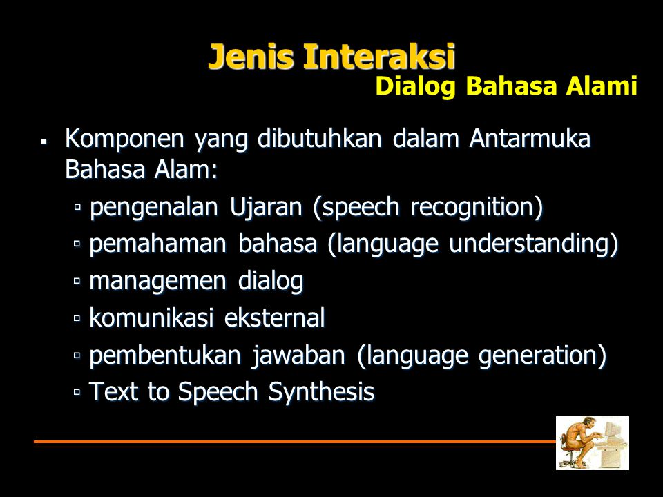  Komponen yang dibutuhkan dalam Antarmuka Bahasa Alam: ▫ pengenalan Ujaran (speech recognition) ▫ pengenalan Ujaran (speech recognition) ▫ pemahaman bahasa (language understanding) ▫ pemahaman bahasa (language understanding) ▫ managemen dialog ▫ managemen dialog ▫ komunikasi eksternal ▫ komunikasi eksternal ▫ pembentukan jawaban (language generation) ▫ pembentukan jawaban (language generation) ▫ Text to Speech Synthesis ▫ Text to Speech Synthesis Jenis Interaksi Dialog Bahasa Alami