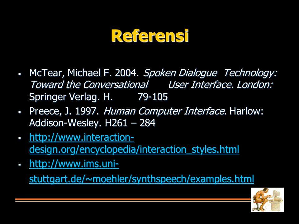 Referensi  McTear, Michael F. 2004. Spoken Dialogue Technology: Toward the Conversational User Interface. London: Springer Verlag. H. 79-105  Preece
