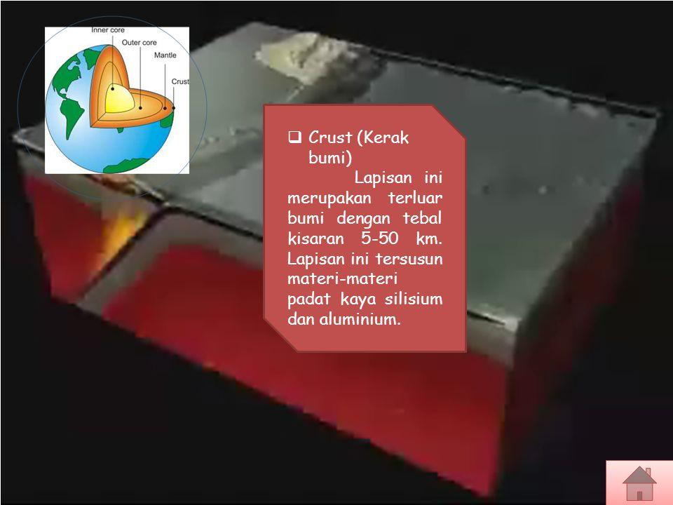  Crust (Kerak bumi) Lapisan ini merupakan terluar bumi dengan tebal kisaran 5-50 km. Lapisan ini tersusun materi-materi padat kaya silisium dan alumi