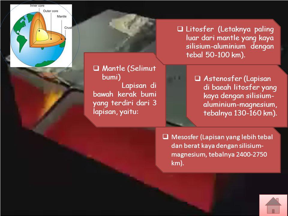  Mantle (Selimut bumi) Lapisan di bawah kerak bumi yang terdiri dari 3 lapisan, yaitu:  Litosfer (Letaknya paling luar dari mantle yang kaya silisiu
