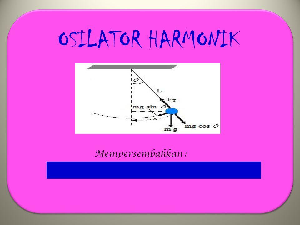 OSILATOR HARMONIK Mempersembahkan :