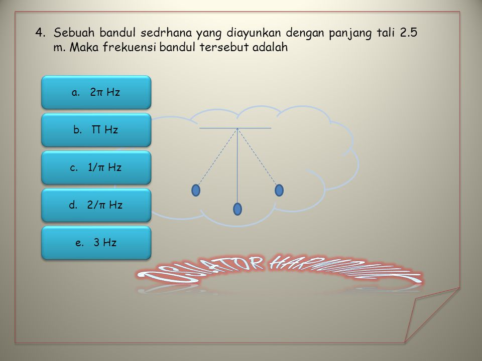 4.Sebuah bandul sedrhana yang diayunkan dengan panjang tali 2.5 m. Maka frekuensi bandul tersebut adalah d.2/π Hz2/π Hz d.2/π Hz2/π Hz a.2π Hz2π Hz a.